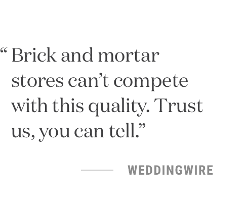 Brick and mortar stores can't compete with this quality. Trust us, you can tell. -WeddingWire